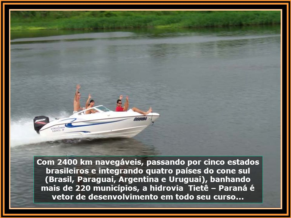 Com 2400 km navegáveis, passando por cinco estados brasileiros e integrando quatro países do cone sul (Brasil, Paraguai, Argentina e Uruguai), banhando mais de 220 municípios, a hidrovia Tietê – Paraná é vetor de desenvolvimento em todo seu curso...