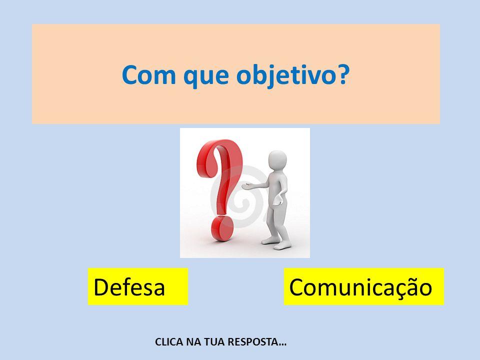 Com que objetivo Defesa Comunicação CLICA NA TUA RESPOSTA…