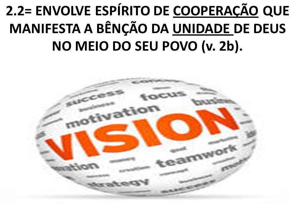 2.2= ENVOLVE ESPÍRITO DE COOPERAÇÃO QUE MANIFESTA A BÊNÇÃO DA UNIDADE DE DEUS NO MEIO DO SEU POVO (v.