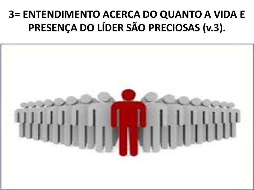 3= ENTENDIMENTO ACERCA DO QUANTO A VIDA E PRESENÇA DO LÍDER SÃO PRECIOSAS (v.3).