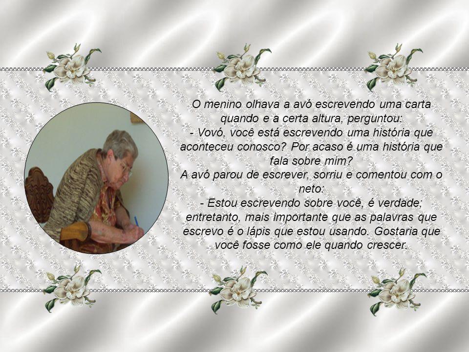 O menino olhava a avó escrevendo uma carta quando e a certa altura, perguntou: - Vovó, você está escrevendo uma história que aconteceu conosco.