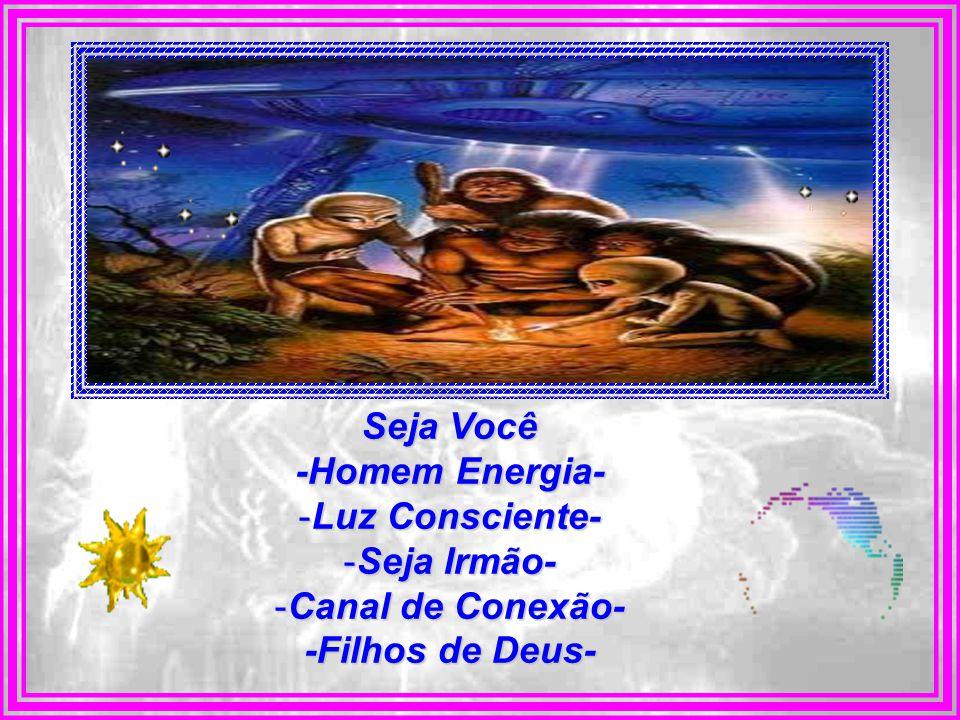 Seja Você -Homem Energia- Luz Consciente- Seja Irmão- Canal de Conexão- -Filhos de Deus-