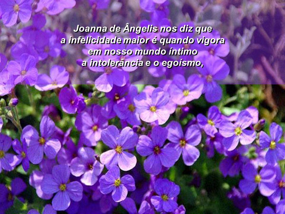 Joanna de Ângelis nos diz que a infelicidade maior é quando vigora em nosso mundo íntimo a intolerância e o egoísmo,