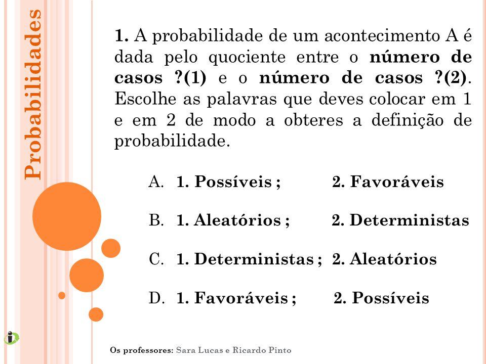 1. A probabilidade de um acontecimento A é dada pelo quociente entre o número de casos (1) e o número de casos (2). Escolhe as palavras que deves colocar em 1 e em 2 de modo a obteres a definição de probabilidade.