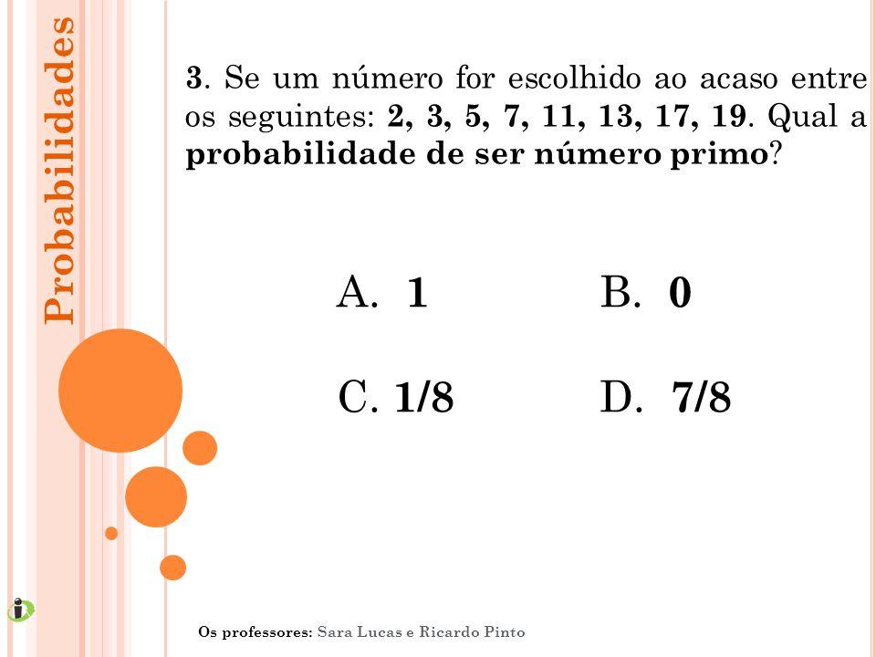 3. Se um número for escolhido ao acaso entre os seguintes: 2, 3, 5, 7, 11, 13, 17, 19. Qual a probabilidade de ser número primo