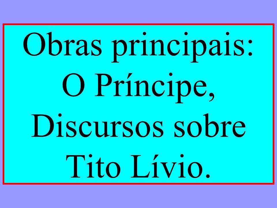 Obras principais: O Príncipe, Discursos sobre Tito Lívio.
