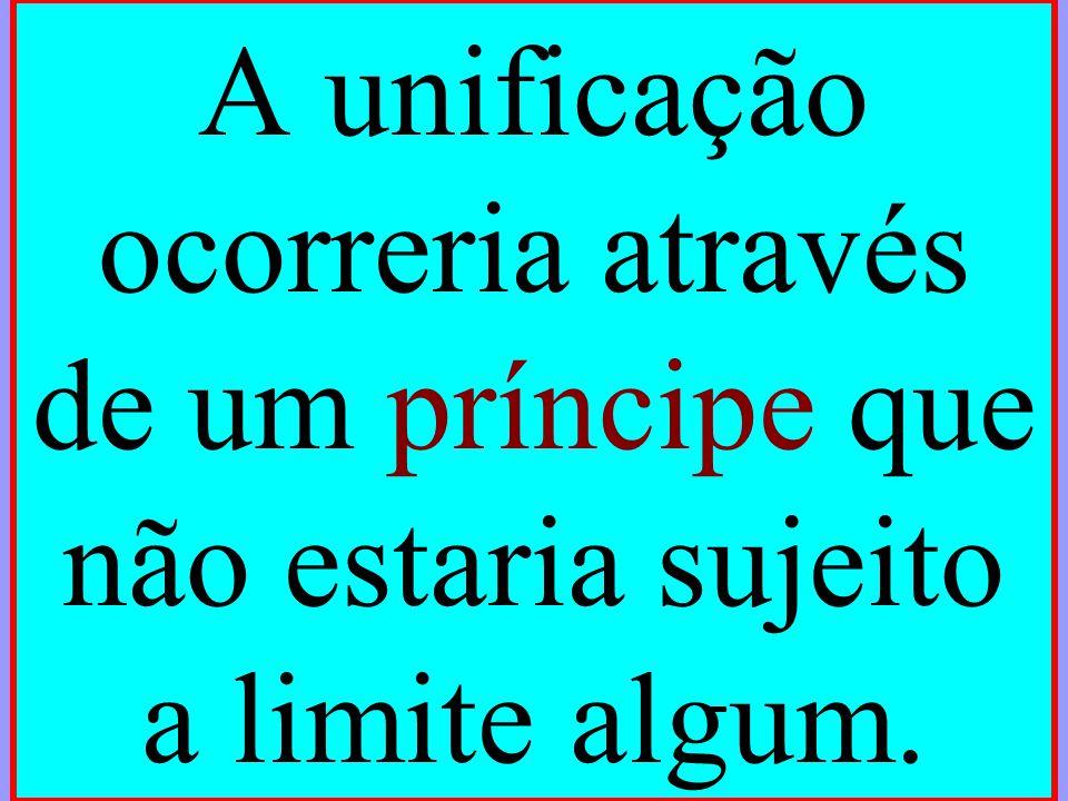 A unificação ocorreria através de um príncipe que não estaria sujeito a limite algum.
