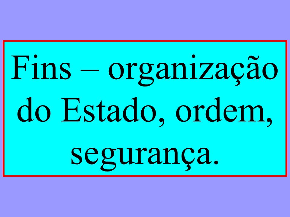 Fins – organização do Estado, ordem, segurança.