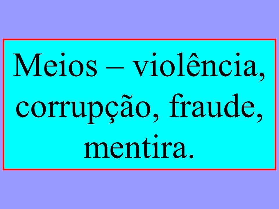 Meios – violência, corrupção, fraude, mentira.