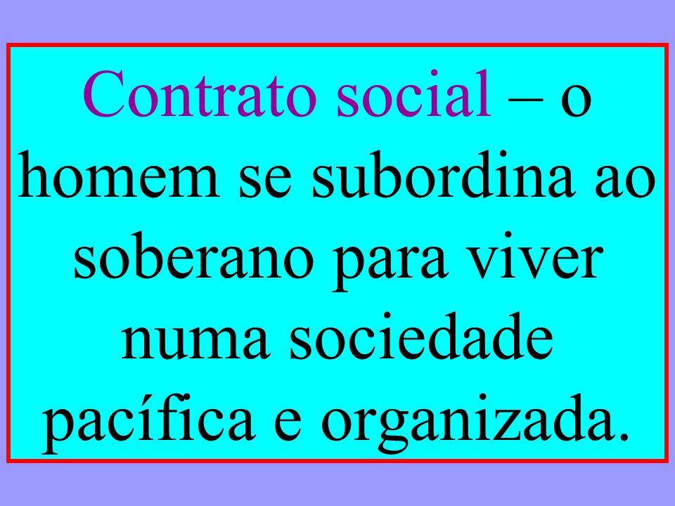 Contrato social – o homem se subordina ao soberano para viver numa sociedade pacífica e organizada.
