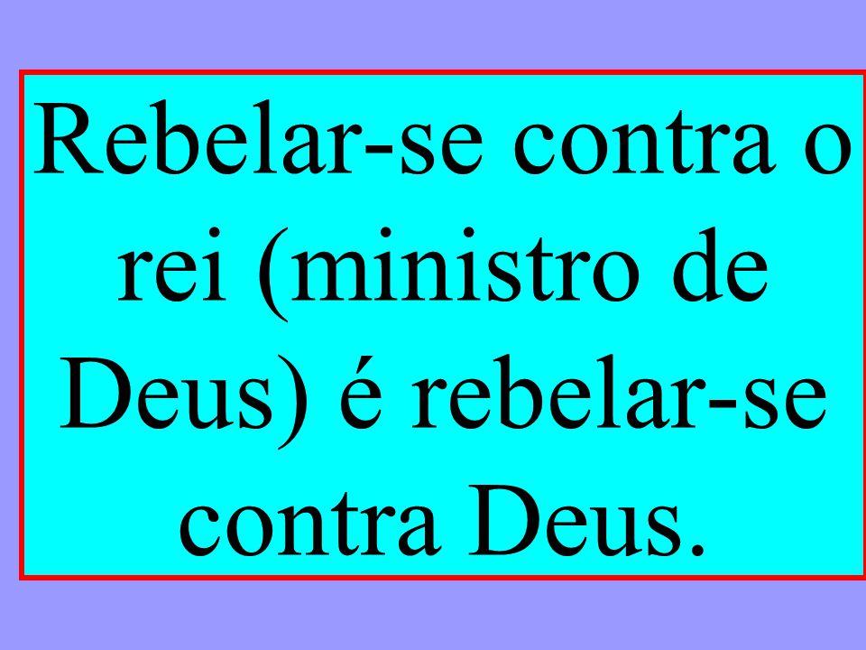 Rebelar-se contra o rei (ministro de Deus) é rebelar-se contra Deus.