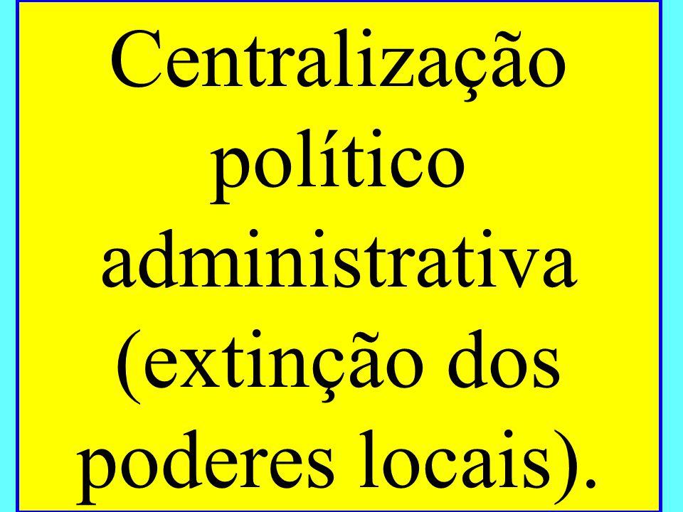 Centralização político administrativa (extinção dos poderes locais).