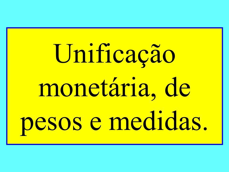 Unificação monetária, de pesos e medidas.