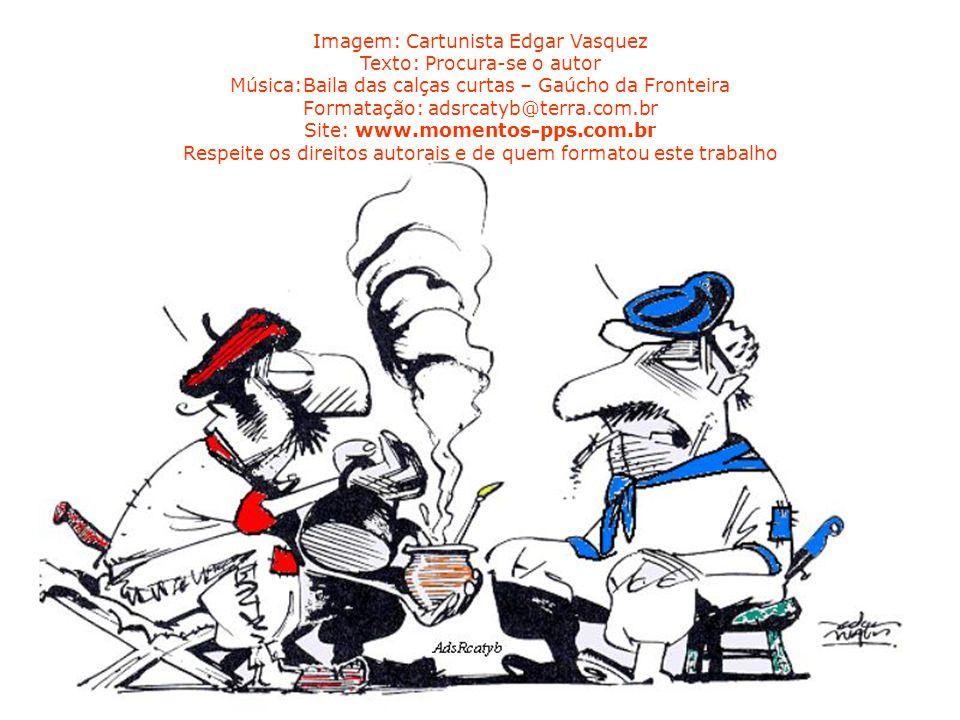 Imagem: Cartunista Edgar Vasquez Texto: Procura-se o autor Música:Baila das calças curtas – Gaúcho da Fronteira Formatação: adsrcatyb@terra.com.br Site: www.momentos-pps.com.br Respeite os direitos autorais e de quem formatou este trabalho