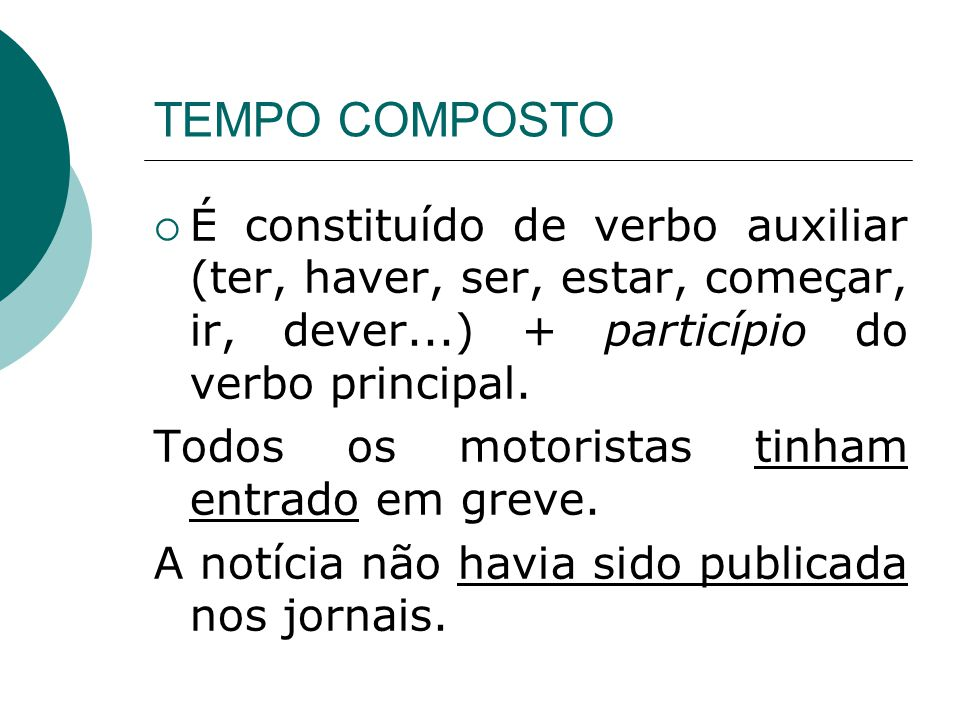TEMPO COMPOSTO É constituído de verbo auxiliar (ter, haver, ser, estar, começar, ir, dever...) + particípio do verbo principal.