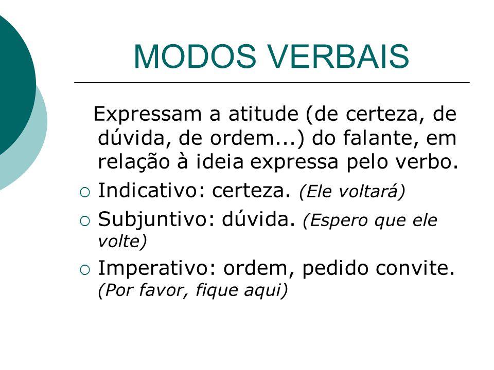 MODOS VERBAIS Expressam a atitude (de certeza, de dúvida, de ordem...) do falante, em relação à ideia expressa pelo verbo.