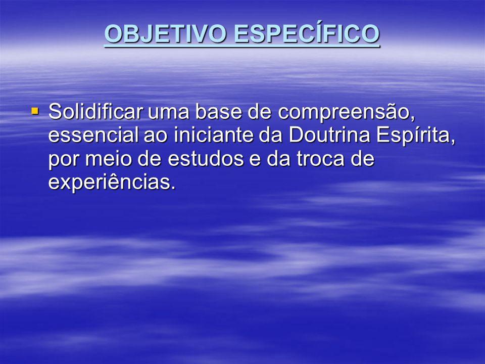 OBJETIVO ESPECÍFICO Solidificar uma base de compreensão, essencial ao iniciante da Doutrina Espírita, por meio de estudos e da troca de experiências.