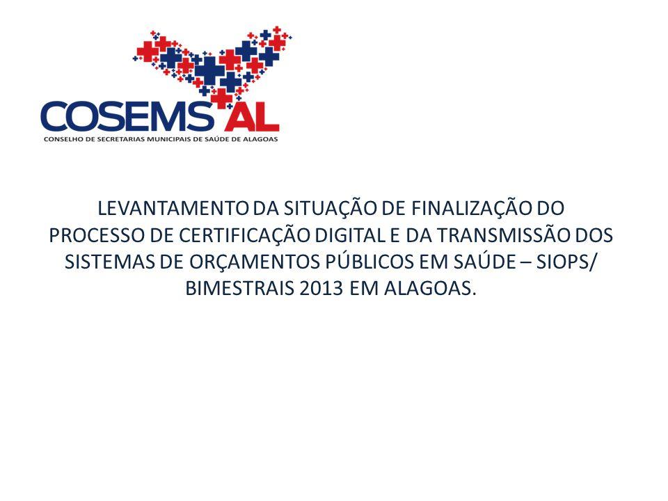 LEVANTAMENTO DA SITUAÇÃO DE FINALIZAÇÃO DO PROCESSO DE CERTIFICAÇÃO DIGITAL E DA TRANSMISSÃO DOS SISTEMAS DE ORÇAMENTOS PÚBLICOS EM SAÚDE – SIOPS/ BIMESTRAIS 2013 EM ALAGOAS.