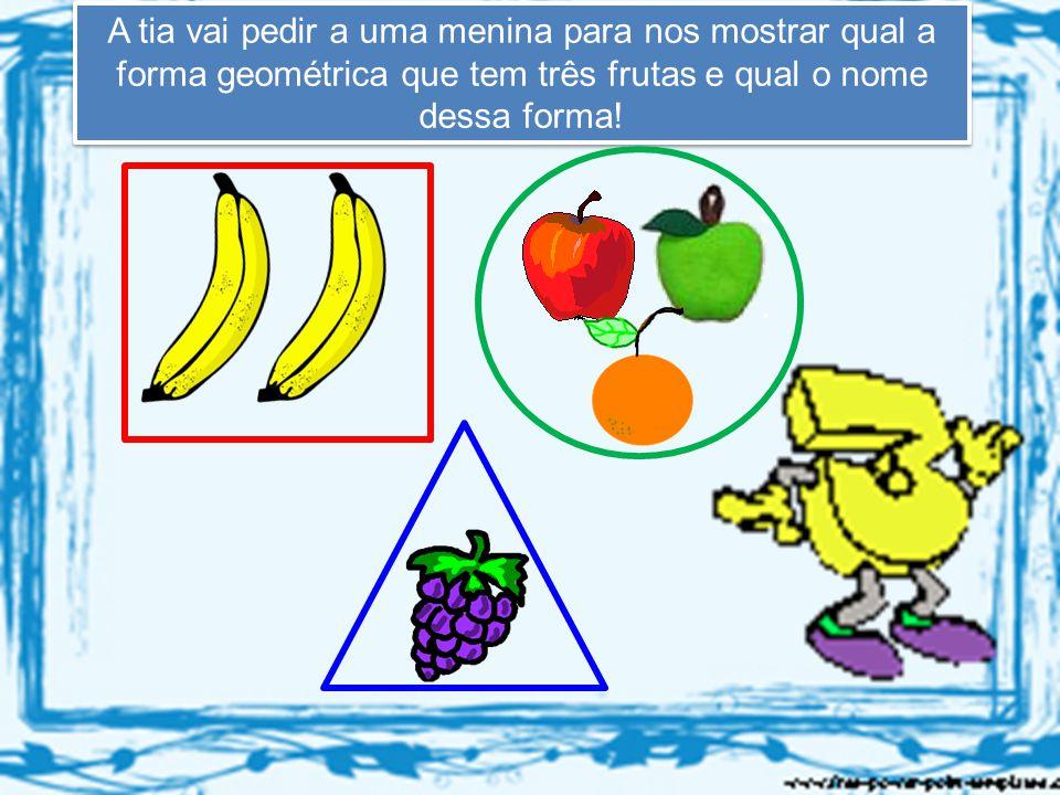 A tia vai pedir a uma menina para nos mostrar qual a forma geométrica que tem três frutas e qual o nome dessa forma!
