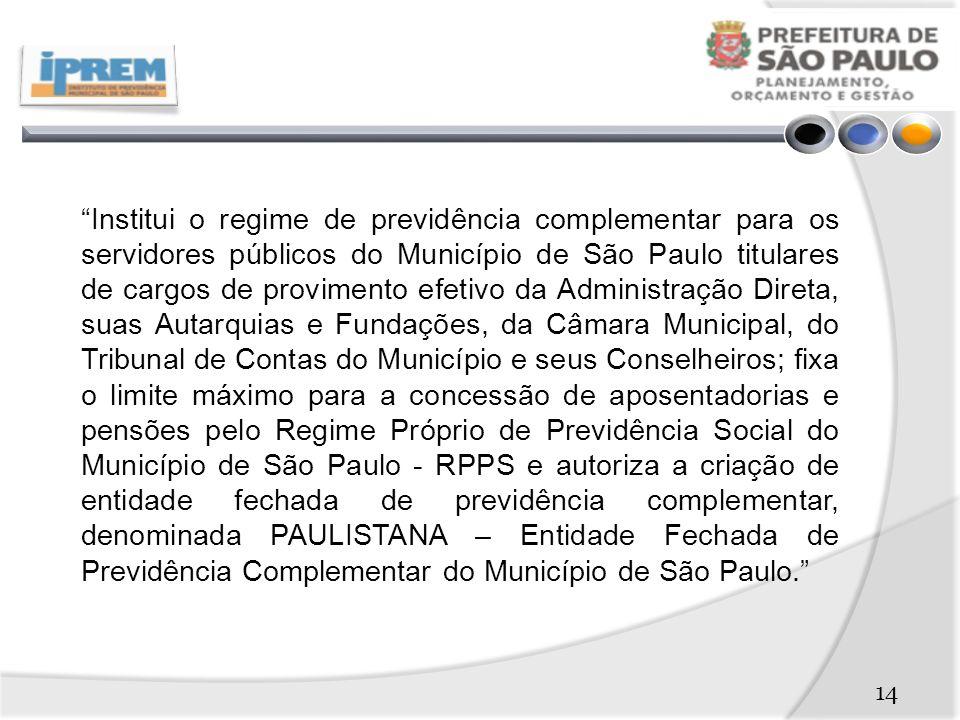 Institui o regime de previdência complementar para os servidores públicos do Município de São Paulo titulares de cargos de provimento efetivo da Administração Direta, suas Autarquias e Fundações, da Câmara Municipal, do Tribunal de Contas do Município e seus Conselheiros; fixa o limite máximo para a concessão de aposentadorias e pensões pelo Regime Próprio de Previdência Social do Município de São Paulo - RPPS e autoriza a criação de entidade fechada de previdência complementar, denominada PAULISTANA – Entidade Fechada de Previdência Complementar do Município de São Paulo.