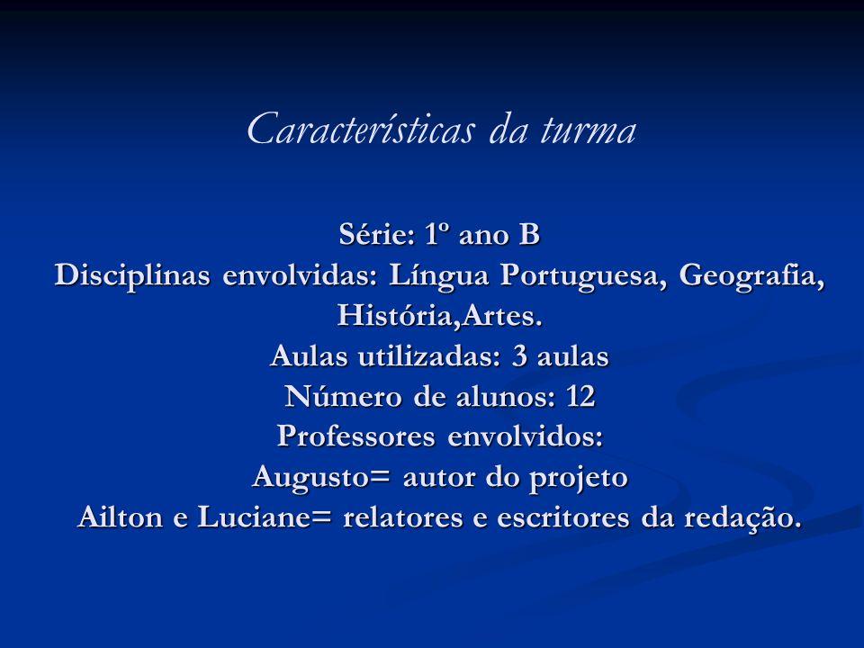 Características da turma Série: 1º ano B Disciplinas envolvidas: Língua Portuguesa, Geografia, História,Artes.