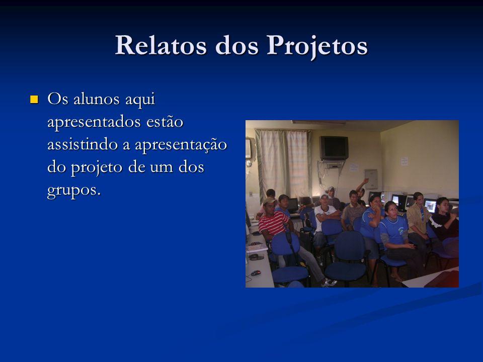 Relatos dos Projetos Os alunos aqui apresentados estão assistindo a apresentação do projeto de um dos grupos.