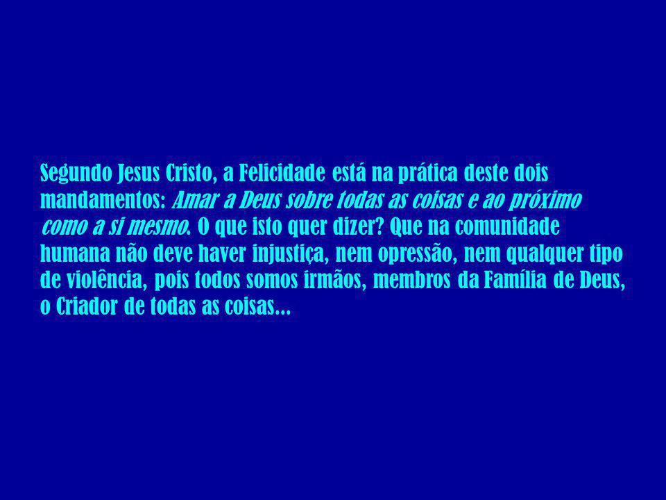 Segundo Jesus Cristo, a Felicidade está na prática deste dois mandamentos: Amar a Deus sobre todas as coisas e ao próximo como a si mesmo.