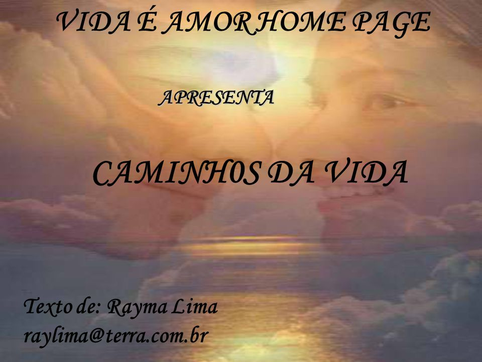 CAMINH0S DA VIDA VIDA É AMOR HOME PAGE Texto de: Rayma Lima