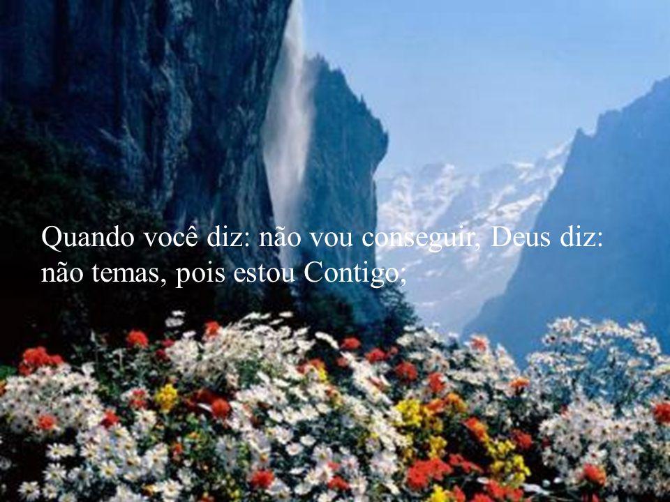 Quando você diz: não vou conseguir, Deus diz: não temas, pois estou Contigo;