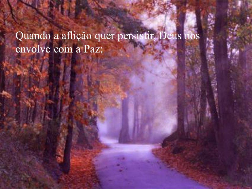 Quando a aflição quer persistir, Deus nos envolve com a Paz;