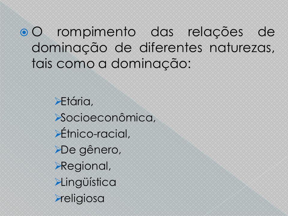 O rompimento das relações de dominação de diferentes naturezas, tais como a dominação: