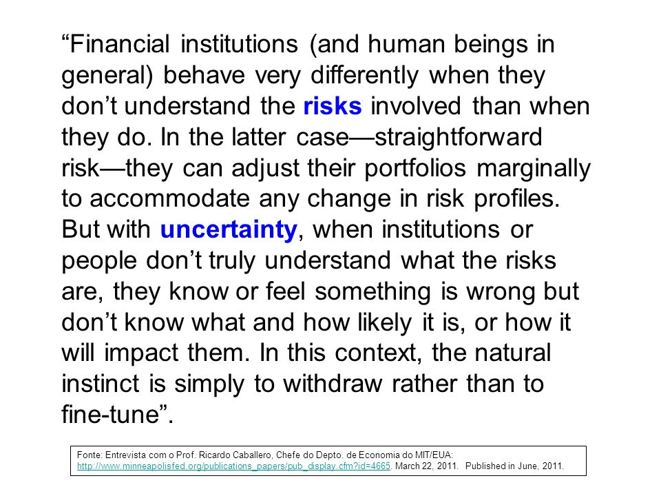 Financial institutions (and human beings in general) behave very differently when they don't understand the risks involved than when they do. In the latter case—straightforward risk—they can adjust their portfolios marginally to accommodate any change in risk profiles.
