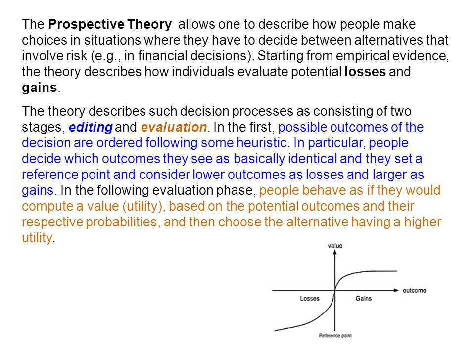 The Prospective Theory allows one to describe how people make choices in situations where they have to decide between alternatives that involve risk (e.g., in financial decisions). Starting from empirical evidence, the theory describes how individuals evaluate potential losses and gains.