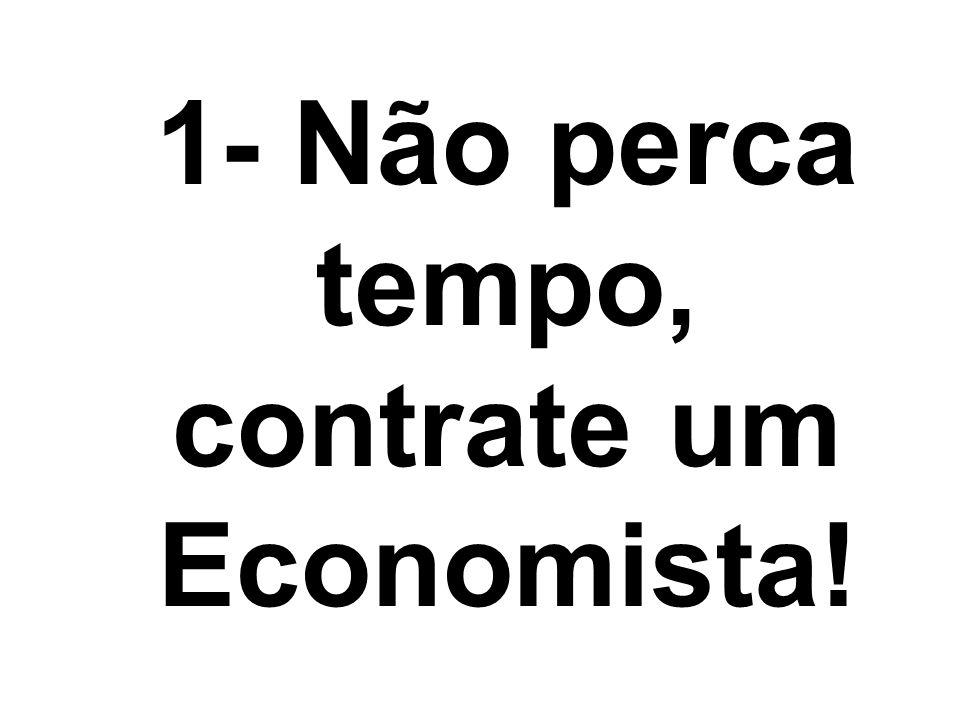 1- Não perca tempo, contrate um Economista!