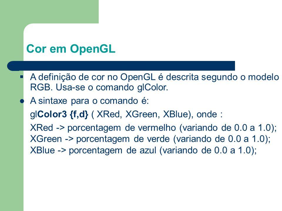 Cor em OpenGL A definição de cor no OpenGL é descrita segundo o modelo RGB. Usa-se o comando glColor.