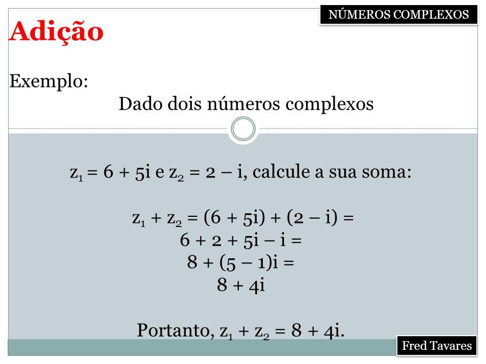 Adição Exemplo: Dado dois números complexos
