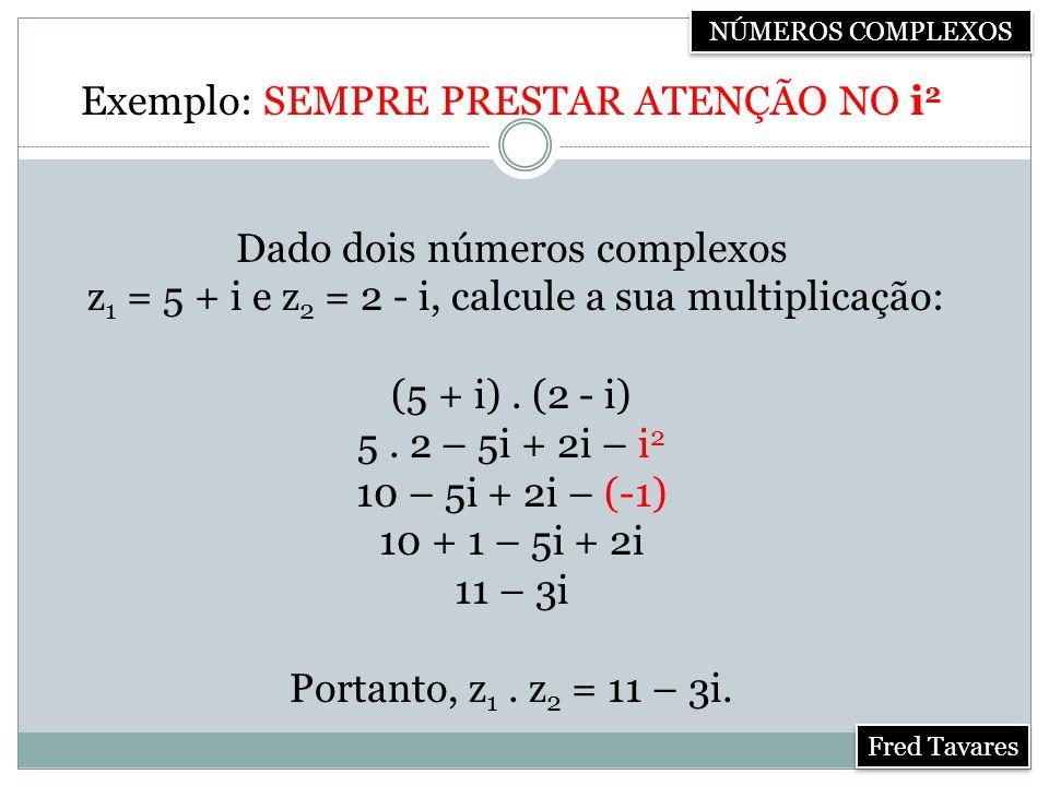 Exemplo: SEMPRE PRESTAR ATENÇÃO NO i2 Dado dois números complexos