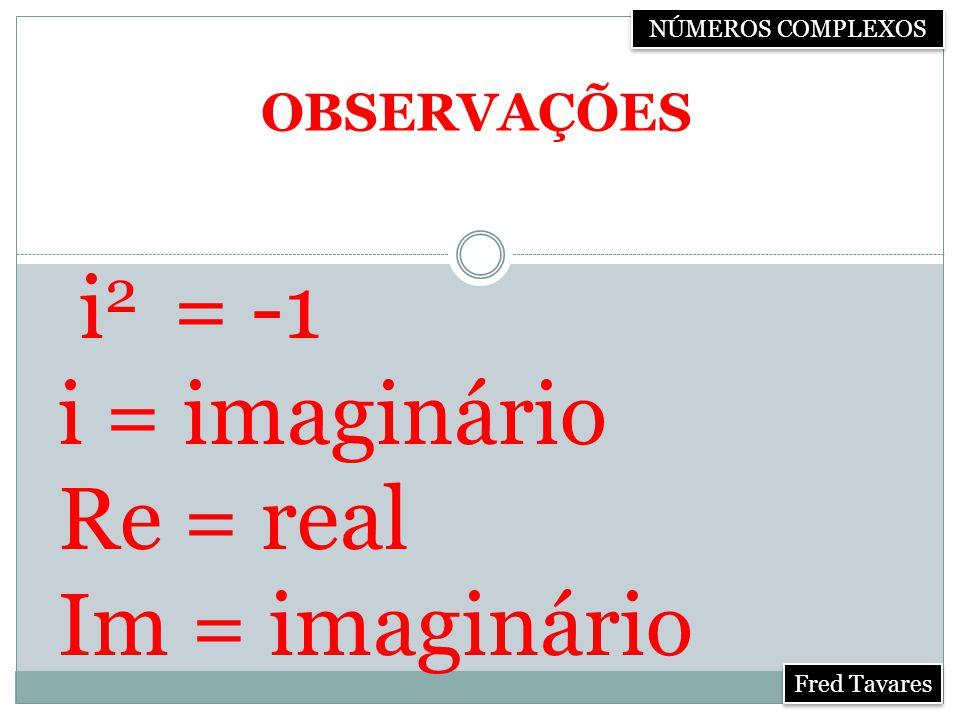 i2 = -1 i = imaginário Re = real Im = imaginário OBSERVAÇÕES