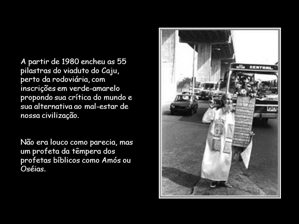 A partir de 1980 encheu as 55 pilastras do viaduto do Caju, perto da rodoviária, com inscrições em verde-amarelo propondo sua crítica do mundo e sua alternativa ao mal-estar de nossa civilização.