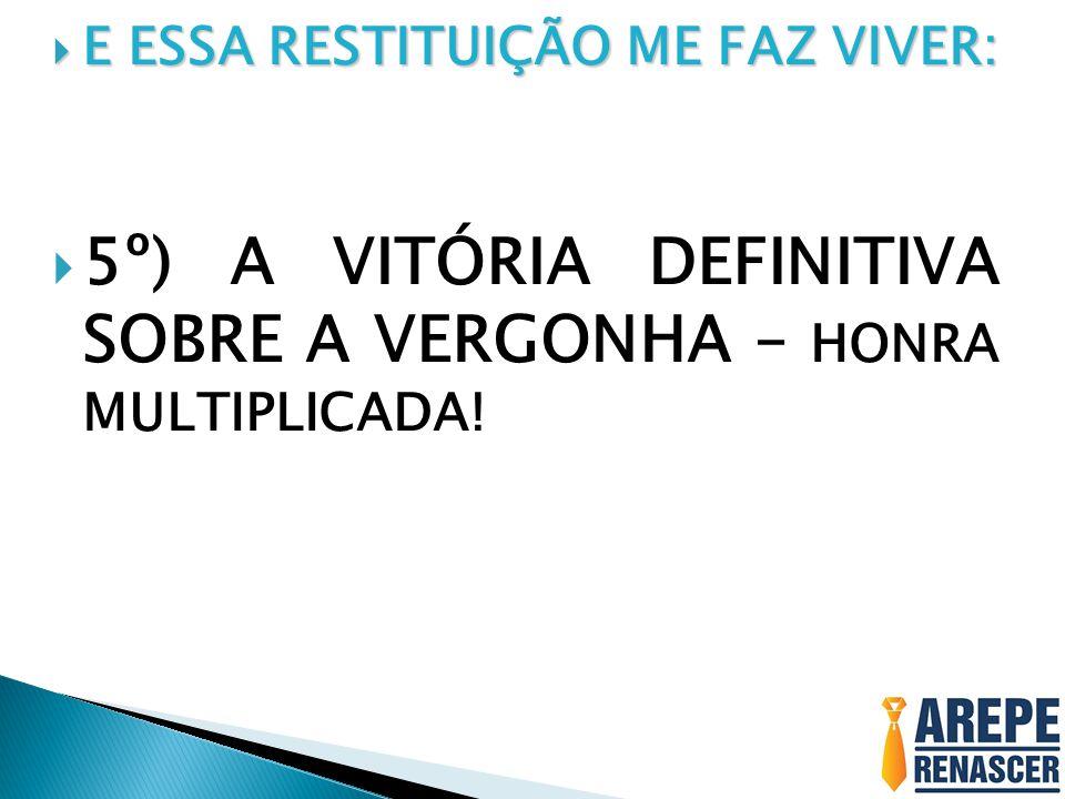 5º) A VITÓRIA DEFINITIVA SOBRE A VERGONHA – HONRA MULTIPLICADA!