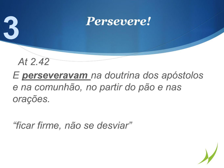 3 Persevere! At 2.42. E perseveravam na doutrina dos apóstolos e na comunhão, no partir do pão e nas orações.