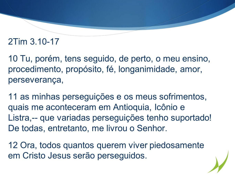 2Tim 3.10-17 10 Tu, porém, tens seguido, de perto, o meu ensino, procedimento, propósito, fé, longanimidade, amor, perseverança,