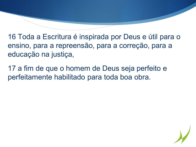 16 Toda a Escritura é inspirada por Deus e útil para o ensino, para a repreensão, para a correção, para a educação na justiça,