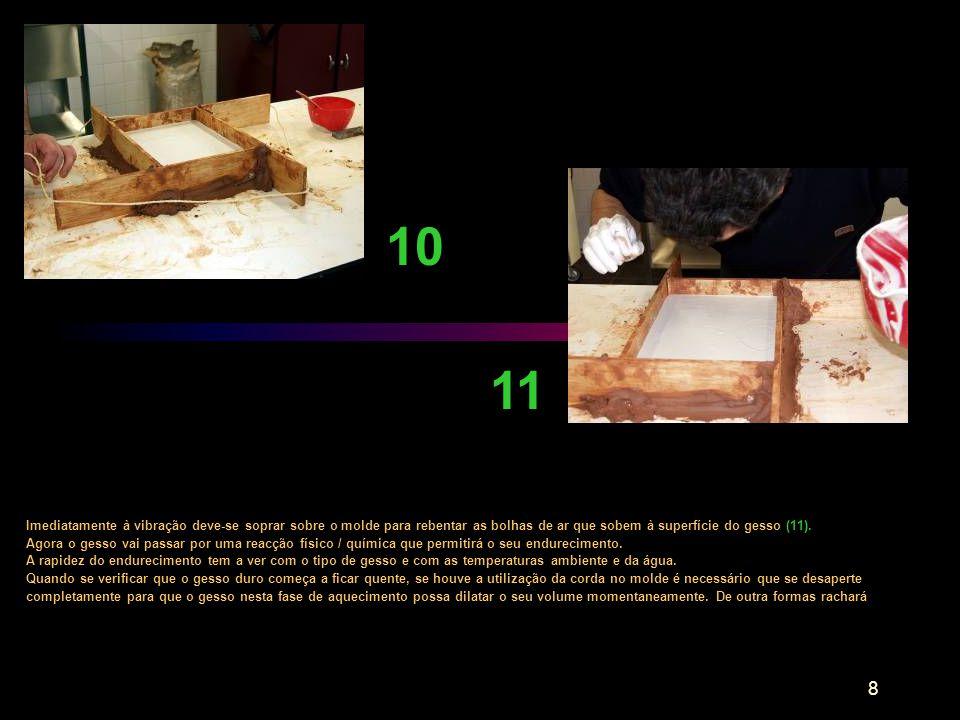 10 11. Imediatamente à vibração deve-se soprar sobre o molde para rebentar as bolhas de ar que sobem à superfície do gesso (11).
