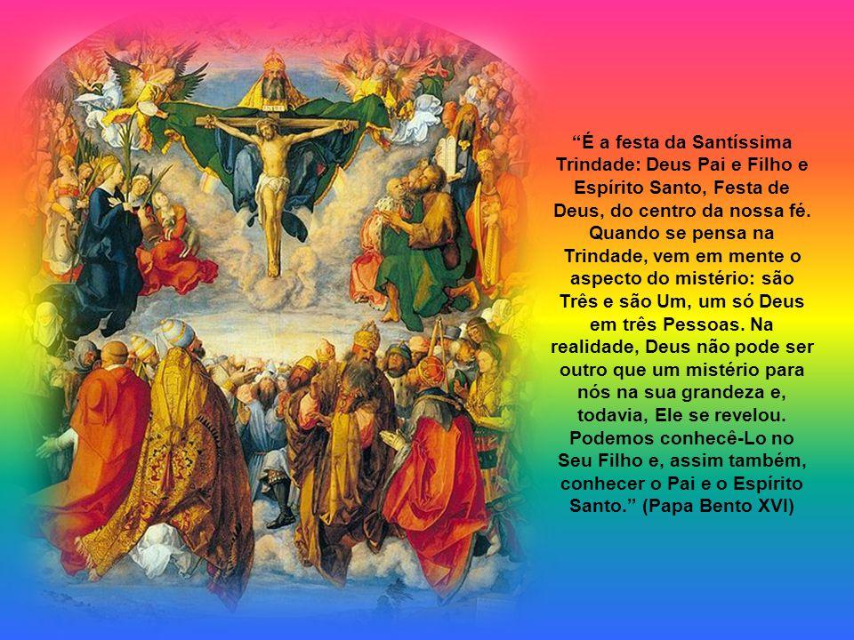 É a festa da Santíssima Trindade: Deus Pai e Filho e Espírito Santo, Festa de Deus, do centro da nossa fé.