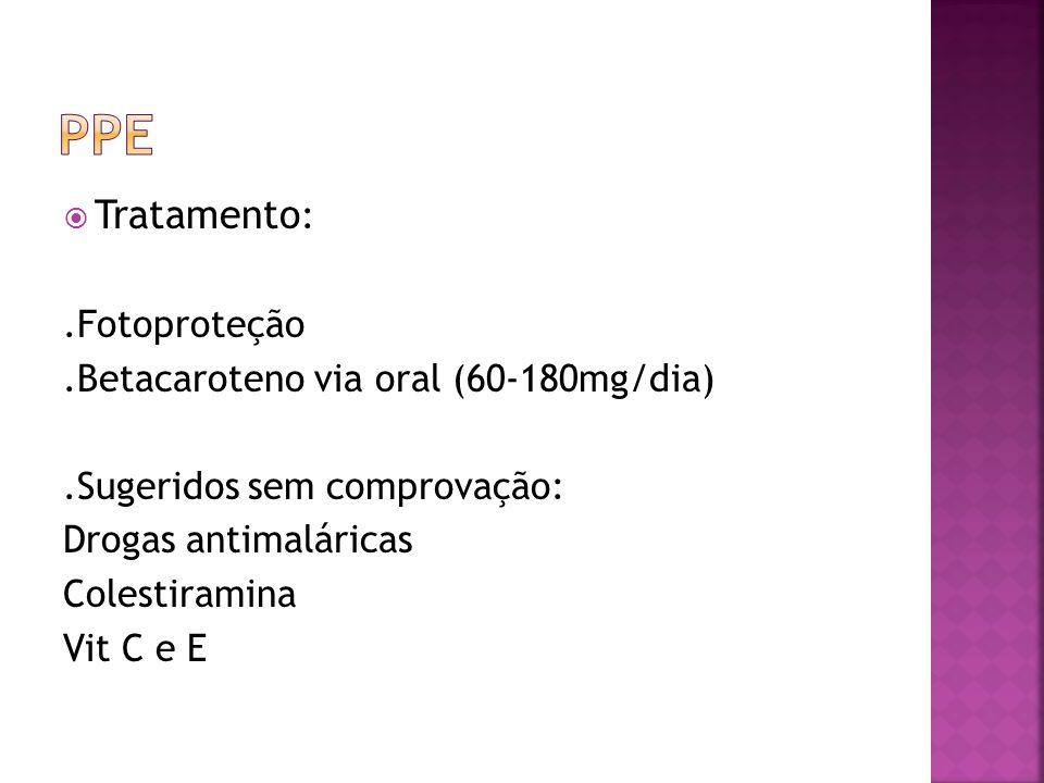 PPE Tratamento: .Fotoproteção .Betacaroteno via oral (60-180mg/dia)