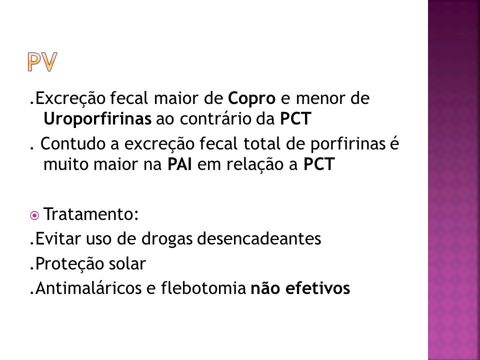 PV .Excreção fecal maior de Copro e menor de Uroporfirinas ao contrário da PCT.