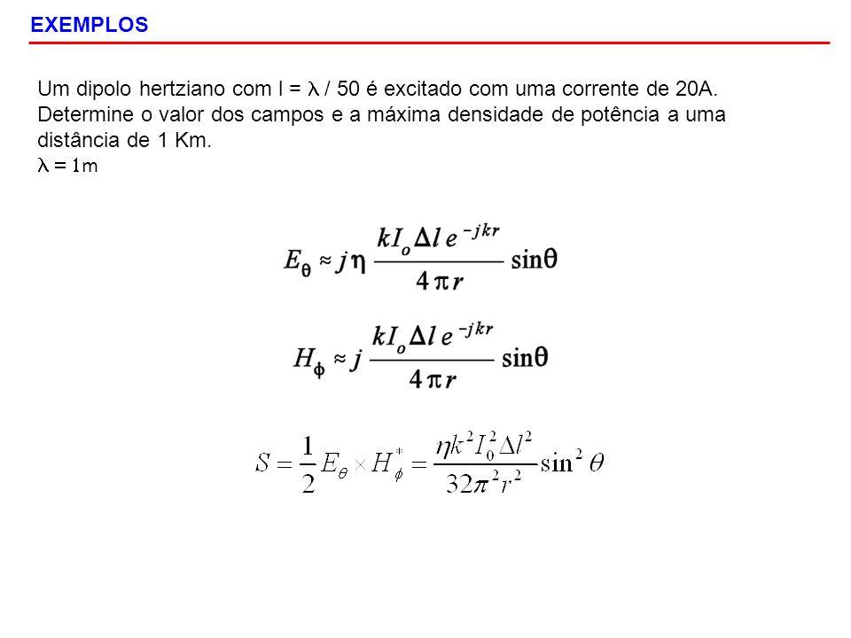 EXEMPLOS Um dipolo hertziano com l = l / 50 é excitado com uma corrente de 20A.