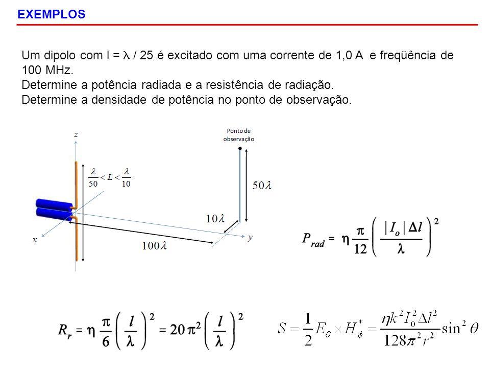 EXEMPLOS Um dipolo com l = l / 25 é excitado com uma corrente de 1,0 A e freqüência de 100 MHz.