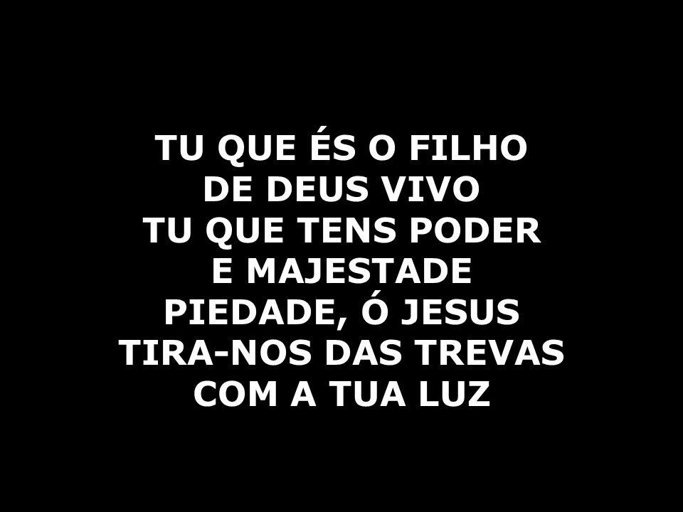 TU QUE ÉS O FILHO DE DEUS VIVO. TU QUE TENS PODER. E MAJESTADE. PIEDADE, Ó JESUS. TIRA-NOS DAS TREVAS.